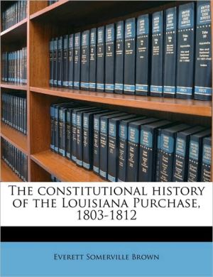 The Constitutional History of the Louisiana Purchase, 1803-1812 - Everett Somerville Brown