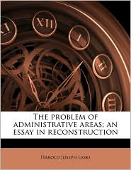The problem of administrative areas; an essay in reconstruction - Harold Joseph Laski