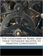 The catacombs of Rome, and their testimony relative to primitive Christianity - W H. 1839-1908 Withrow