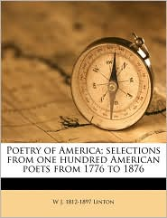 Poetry of America; Selections from One Hundred American Poets from 1776 to 1876 - W.J. 1812 Linton