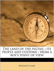 The Land of the Pigtail: Its People and Customs: From a Boy's Point of View - Benjamin Clarke