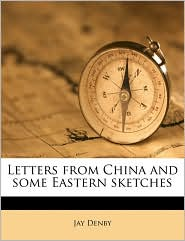 Letters from China and Some Eastern Sketches - Jay Denby