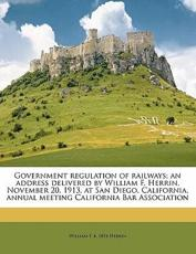 Government Regulation of Railways; An Address Delivered by William F. Herrin, November 20, 1913, at San Diego, California, Annual Meeting California Bar Association - William F B 1854 Herrin