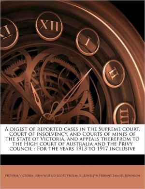 A digest of reported cases in the Supreme court, Court of insolvency, and Courts of mines of the state of Victoria, and appeals therefrom to the High court of Australia and the Privy council: For the years 1913 to 1917 inclusive - Victoria Victoria, Llewellyn Ferrant Samuel Robinson, John Wilfrid Scott Vroland