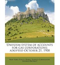 Uniform System of Accounts for Gas Corporations; Adopted October 21, 1908 - New York (State) Public Service Commiss