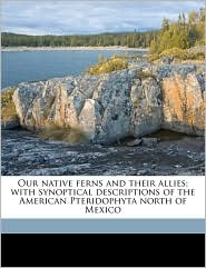 Our Native Ferns and Their Allies; With Synoptical Descriptions of the American Pteridophyta North of Mexico - Lucien Marcus Underwood