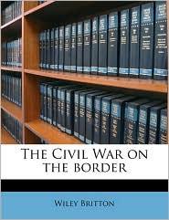 The Civil War on the border - Wiley Britton