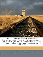 Memorial from the Fruit Growers of California to the Transportation Companies: Asking for a Quicker Time to Points in the East: And for Amendments of - Created by California Fruit Growers' and Shippers