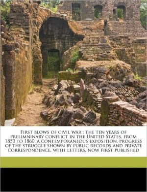 First Blows of Civil War: The Ten Years of Prelimninary Conflict in the United States, from 1850 to 1860, a Contemporaneous Exposition, Progress