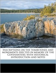 Inscriptions on the tombstones and monuments erected in memory of the Covenanters; with historical introduction and notes - James Gibson
