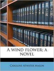 A wind flower; a novel - Caroline Atwater Mason