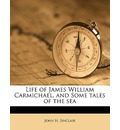 Life of James William Carmichael, and Some Tales of the Sea - John H Sinclair