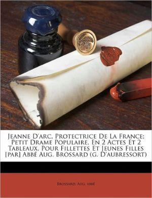 Jeanne D'Arc, Protectrice De La France; Petit Drame Populaire, En 2 Actes Et 2 Tableaux, Pour Fillettes Et Jeunes Filles [Par] Abb Aug. Brossard (G. D'Aubressort) - Brossard Aug Abb