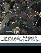 An Introduction to Phonetics (English, French, and German), with Reading Lessons and Exercises;