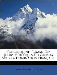 L'Algonquine; Roman Des Jours H Ro Ques Du Canada Sous La Domination Fran Aise - Girard Rodolphe 1879-1956