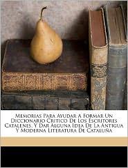 Memorias Para Ayudar A Formar Un Diccionario Critico De Los Escritores Catalenes, Y Dar Alguna Idea De La Antigua Y Moderna Literatura De Catalu A - F Lix 1772-1847 Torres Amat