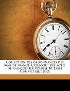 Collection Des Ordonnances Des Rois de France: Catalogue Des Actes de Fran OIS Ier Volume 10, Table Alphab Tique (E-Z)