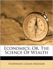 Economics; Or, The Science Of Wealth - Sturtevant Julian Munson