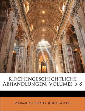 Kirchengeschichtliche Abhandlungen, Volumes 5-8 - Maximilian Sdralek, Joseph Wittig