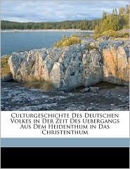 Culturgeschichte Des Deutschen Volkes in Der Zeit Des Uebergangs Aus Dem Heidenthum in Das Christenthum - Heinrich R ckert