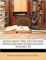 Zeitschrift Der Deutschen Geologischen Gesellschaft, Volume 25 - Created by Deutsche Geologische Gesellschaft