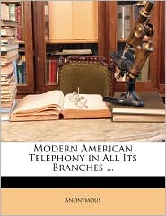 Modern American Telephony in All Its Branches. - Anonymous