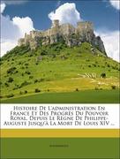 Anonymous: Histoire De L´administration En France Et Des Progrès Du Pouvoir Royal, Depuis Le Règne De Philippe-Auguste Jusqu´à La Mort De Louis XIV ...