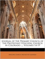 Journal of the Primary Council of the Protestant Episcopal Church in Colorado, Volumes 14-19 - Created by Episcopal Church. Episcopal Church. Diocese Of Colorado
