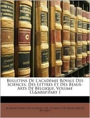 Bulletins De L'Acad Mie Royale Des Sciences, Des Lettres Et Des Beaux-Arts De Belgique, Volume 13,&Nbsp;Part 1 - Des Lettr Acad Mie Royale Des Sciences