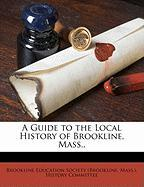 A Guide to the Local History of Brookline, Mass.,
