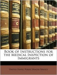 Book Of Instructions For The Medical Inspection Of Immigrants - United States. Public Health Service