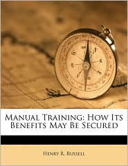 Manual Training: How Its Benefits May Be Secured - Henry R. Russell