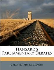 Hansard's Parliamentary Debates - Created by Great Britain. Great Britain. Parliament