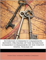 Interstate Commerce Commission Reports: Decisions of the Interstate Commerce Commission of the United States, Volume 43 - Created by United States. United States. Interstate Commerce Commi