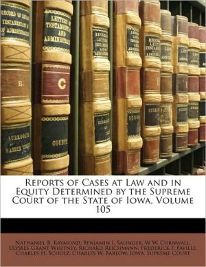 Reports of Cases at Law and in Equity Determined by the Supreme Court of the State of Iowa, Volume 105 - Created by Iowa. Supreme Iowa. Supreme Court, Nathaniel B. Raymond, Benjamin I. Salinger