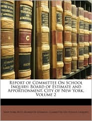 Report of Committee On School Inquiry: Board of Estimate and Apportionment, City of New York, Volume 2 - Created by New York New York (N.Y.). Board Of Estimate. Comm