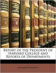 Report of the President of Harvard College and Reports of Departments - Created by Harvard Harvard University