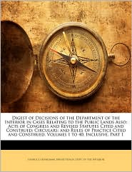 Digest of Decisions of the Department of the Interior in Cases Relating to the Public Lands Also: Acts of Congress and Revised Statutes Cited and Construed; Circulars; and Rules of Practice Cited and Construed. Volumes 1 to 40, Inclusive, Part 1