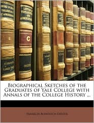 Biographical Sketches of the Graduates of Yale College with Annals of the College History ... - Franklin Bowditch Dexter