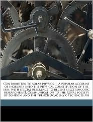 Contribution to solar physics. I. A popular account of inquiries into the physical constitution of the sun, with special reference to recent spectroscopic researches; II. Communication to the Royal society of London, and the French Academy of sciences, wi - Norman Lockyer
