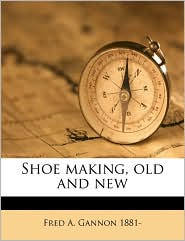 Shoe making, old and new - Fred A. Gannon