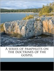 A series of pamphlets on the doctrines of the gospel - Orson Pratt