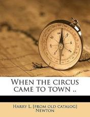 When the Circus Came to Town .. - Harry L Newton