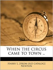 When the circus came to town. - Harry L. [from old catalog] Newton