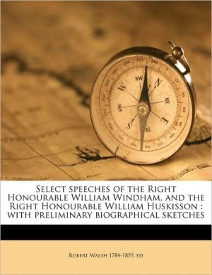 Select speeches of the Right Honourable William Windham, and the Right Honourable William Huskisson: with preliminary biographical sketches - Robert Walsh