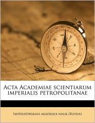 Acta Academiae scientiarum imperialis petropolitanae Volume pars 1, 1781 - Created by Imperatorskaia akademia nauk (Russia)