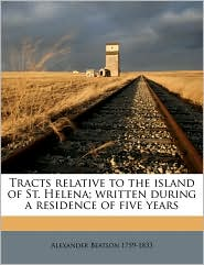Tracts relative to the island of St. Helena; written during a residence of five years - Alexander Beatson