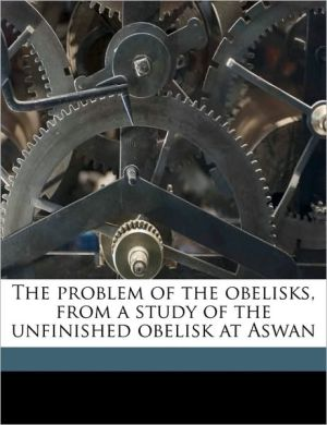 The problem of the obelisks, from a study of the unfinished obelisk at Aswan - Reginald Engelbach