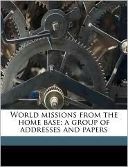 World missions from the home base; a group of addresses and papers - Joseph Ernest McAfee