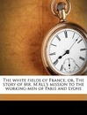 The White Fields of France, Or, the Story of Mr. M'All's Mission to the Working-Men of Paris and Lyons - Horatius Bonar
